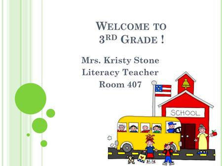 W ELCOME TO 3 RD G RADE ! Mrs. Kristy Stone Literacy Teacher Room 407.