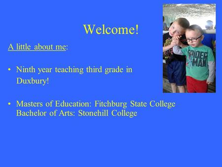 Welcome! A little about me: Ninth year teaching third grade in Duxbury! Masters of Education: Fitchburg State College Bachelor of Arts: Stonehill College.