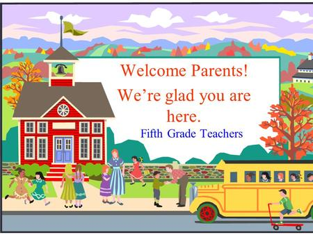 Fifth Grade Teachers Welcome Parents! We're glad you are here.