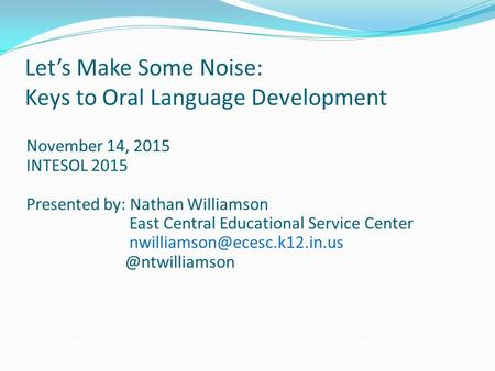 Let's Make Some Noise: Keys to Oral Language Development November 14, 2015 INTESOL 2015 Presented by: Nathan Williamson East Central Educational Service.