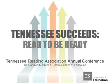TENNESSEE SUCCEEDS: READ TO BE READY Tennessee Reading Association Annual Conference Dr. Candice McQueen, Commissioner of Education 2.