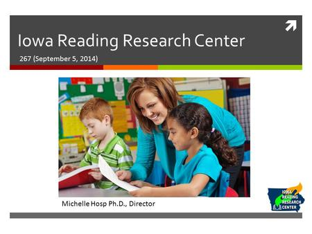 Iowa Reading Research Center 267 (September 5, 2014) Michelle Hosp Ph.D., Director.