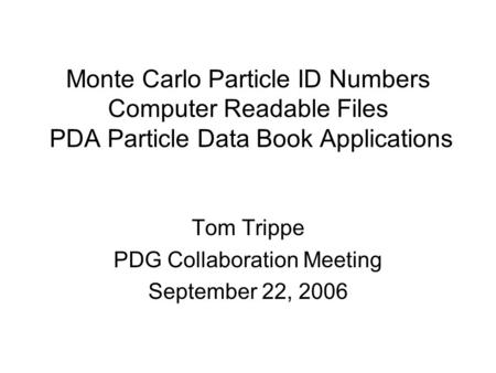 Monte Carlo Particle ID Numbers Computer Readable Files PDA Particle Data Book Applications Tom Trippe PDG Collaboration Meeting September 22, 2006.