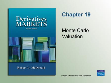 Chapter 19 Monte Carlo Valuation. Copyright © 2006 Pearson Addison-Wesley. All rights reserved. 19-2 Monte Carlo Valuation Simulation of future stock.