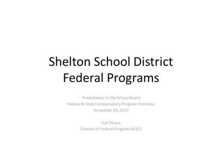 Shelton School District Federal Programs Presentation to the School Board Federal & State Compensatory Program Overview November 26, 2013 Gail Straus Director.