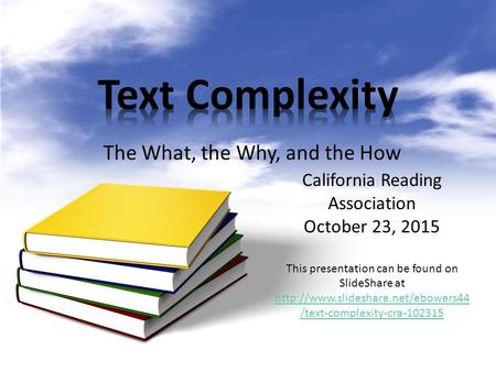 The What, the Why, and the How California Reading Association October 23, 2015 This presentation can be found on SlideShare at