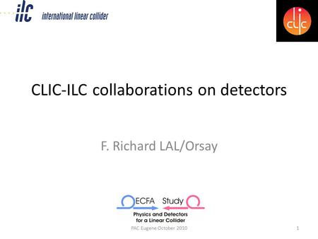 CLIC-ILC collaborations on detectors F. Richard LAL/Orsay PAC Eugene October 20101.
