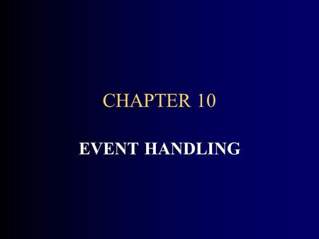 CHAPTER 10 EVENT HANDLING. CHAPTER GOALS To understand the Java event model To install mouse and action listeners To accept mouse and text input To display.