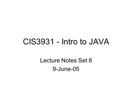 CIS3931 - Intro to JAVA Lecture Notes Set 8 9-June-05.