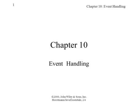 ©2000, John Wiley & Sons, Inc. Horstmann/Java Essentials, 2/e Chapter 10: Event Handling 1 Chapter 10 Event Handling.