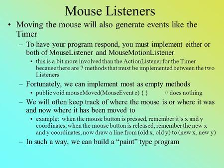 Mouse Listeners Moving the mouse will also generate events like the Timer –To have your program respond, you must implement either or both of MouseListener.
