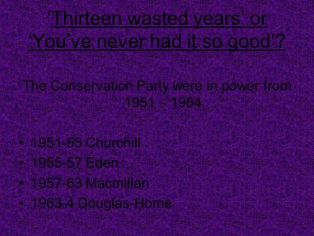 'Thirteen wasted years' or 'You've never had it so good'? The Conservation Party were in power from 1951 – 1964 1951-55 Churchill 1955-57 Eden 1957-63.