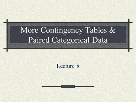 More Contingency Tables & Paired Categorical Data Lecture 8.