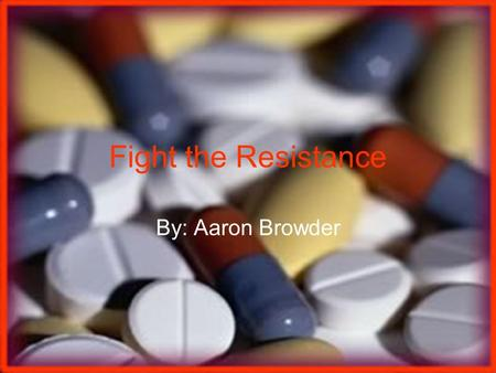 Fight the Resistance By: Aaron Browder. History of Antibiotics Louis Pasteur was one of the first recognized physicians who observed that bacteria could.
