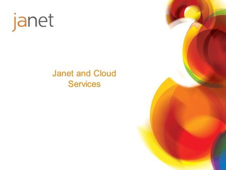 Janet and Cloud Services. Not just about research Respond to expressed needs No solutions in search of a problem Look first at value then cost Try to.