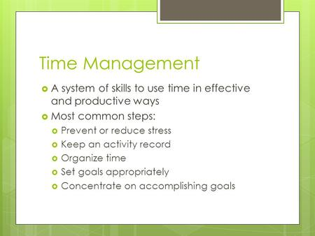Time Management  A system of skills to use time in effective and productive ways  Most common steps:  Prevent or reduce stress  Keep an activity record.