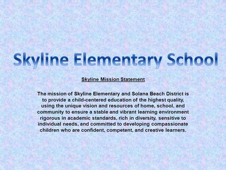 Skyline Mission Statement The mission of Skyline Elementary and Solana Beach District is to provide a child-centered education of the highest quality,