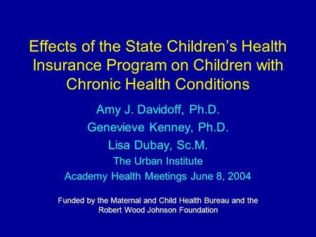 Effects of the State Children's Health Insurance Program on Children with Chronic Health Conditions Amy J. Davidoff, Ph.D. Genevieve Kenney, Ph.D. Lisa.