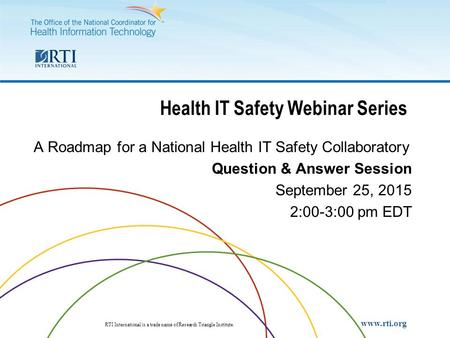 RTI International RTI International is a trade name of Research Triangle Institute. www.rti.org Health IT Safety Webinar Series A Roadmap for a National.