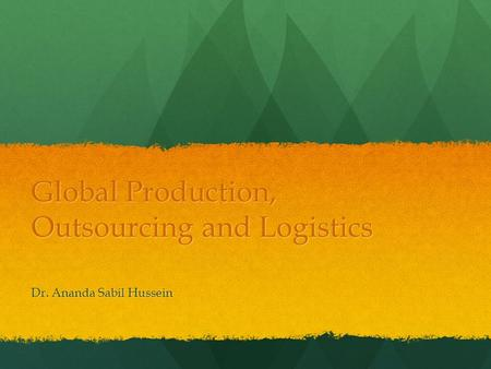 Global Production, Outsourcing and Logistics Dr. Ananda Sabil Hussein.