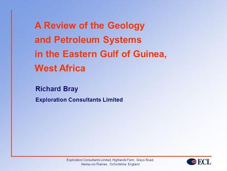 A Review of the Geology and Petroleum Systems in the Eastern Gulf of Guinea, West Africa Richard Bray Exploration Consultants Limited Exploration Consultants.