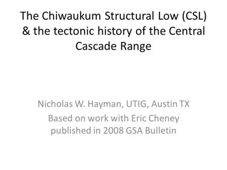 The Chiwaukum Structural Low (CSL) & the tectonic history of the Central Cascade Range Nicholas W. Hayman, UTIG, Austin TX Based on work with Eric Cheney.