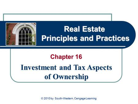 Real Estate Principles and Practices Chapter 16 Investment and Tax Aspects of Ownership © 2010 by South-Western, Cengage Learning.