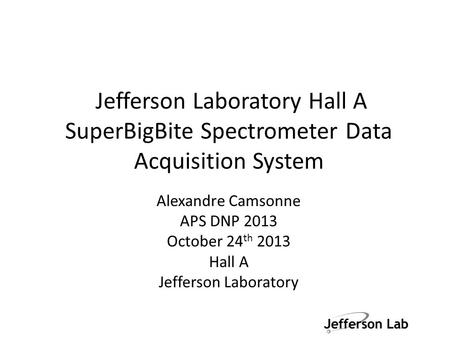 Jefferson Laboratory Hall A SuperBigBite Spectrometer Data Acquisition System Alexandre Camsonne APS DNP 2013 October 24 th 2013 Hall A Jefferson Laboratory.