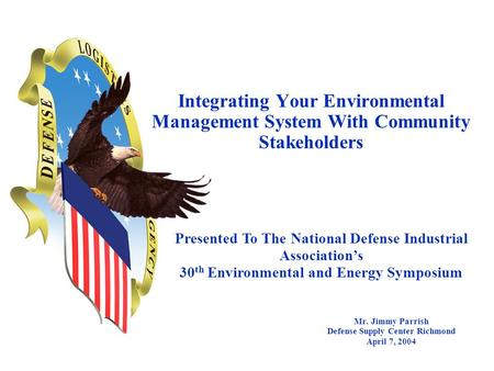 Integrating Your Environmental Management System With Community Stakeholders Mr. Jimmy Parrish Defense Supply Center Richmond April 7, 2004 Presented To.
