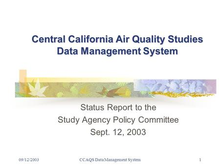 09/12/2003CCAQS Data Management System1 Central California Air Quality Studies Data Management System Status Report to the Study Agency Policy Committee.