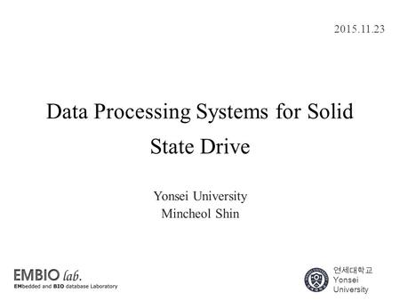 연세대학교 Yonsei University Data Processing Systems for Solid State Drive Yonsei University Mincheol Shin 2015.11.23.