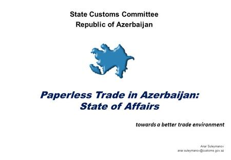 Paperless Trade in Azerbaijan: State of Affairs Anar Suleymanov State Customs Committee Republic of Azerbaijan towards a.