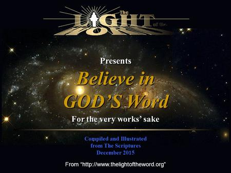 "Presents Compiled and Illustrated from The Scriptures December 2015 Believe in GOD'S Word Believe in GOD'S Word For the very works' sake From ""http://www.thelightoftheword.org"""
