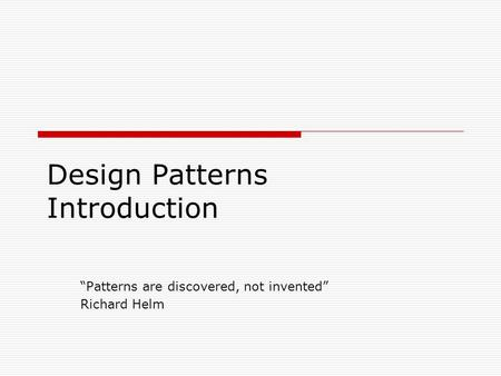 "Design Patterns Introduction ""Patterns are discovered, not invented"" Richard Helm."