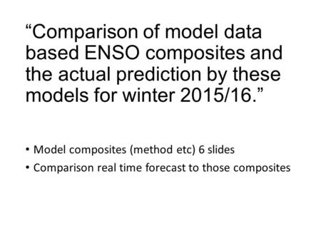 """Comparison of model data based ENSO composites and the actual prediction by these models for winter 2015/16."" Model composites (method etc) 6 slides Comparison."