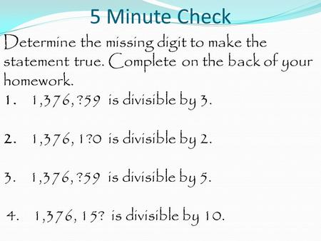 5 Minute Check Determine the missing digit to make the statement true. Complete on the back of your homework. 1. 1,376, ?59 is divisible by 3. 2. 1,376,