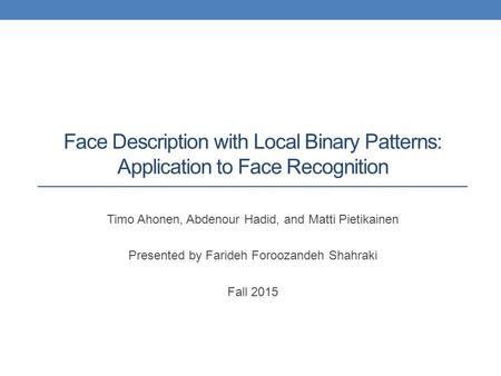 Face Description with Local Binary Patterns: Application to Face Recognition Timo Ahonen, Abdenour Hadid, and Matti Pietikainen Presented by Farideh Foroozandeh.