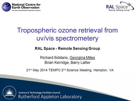 Rutherford Appleton Laboratory Remote Sensing Group Tropospheric ozone retrieval from uv/vis spectrometery RAL Space - Remote Sensing Group Richard Siddans,