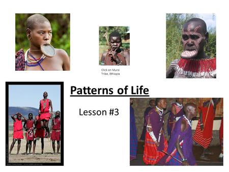 Patterns of Life Lesson #3 Click on Mursi Tribe, Ethiopia.