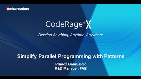 Simplify Parallel Programming with Patterns Primož Gabrijelčič R&D Manager, FAB.