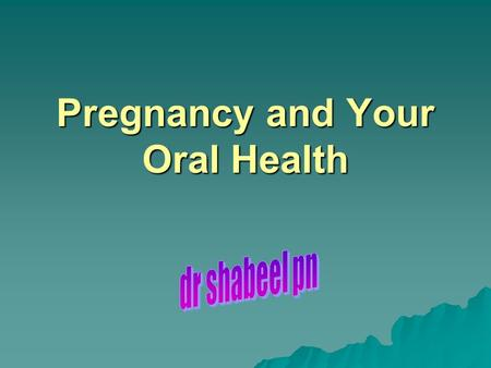 Pregnancy and Your Oral Health. When should I see the dentist?  You could hurt yourself or your baby by NOT going to the dentist  Any time  Check-ups.