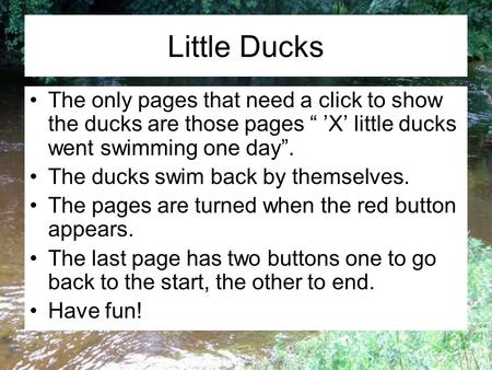 "Little Ducks The only pages that need a click to show the ducks are those pages "" 'X' little ducks went swimming one day"". The ducks swim back by themselves."