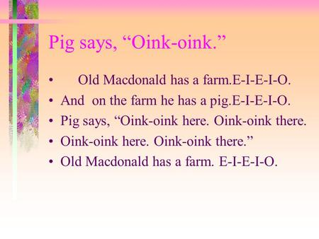 "Pig says, ""Oink-oink."" Old Macdonald has a farm.E-I-E-I-O. And on the farm he has a pig.E-I-E-I-O. Pig says, ""Oink-oink here. Oink-oink there. Oink-oink."