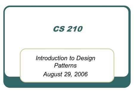 CS 210 Introduction to Design Patterns August 29, 2006.
