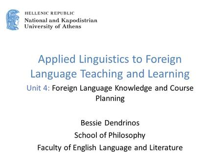 Applied Linguistics to Foreign Language Teaching and Learning Unit 4: Foreign Language Knowledge and Course Planning Bessie Dendrinos School of Philosophy.