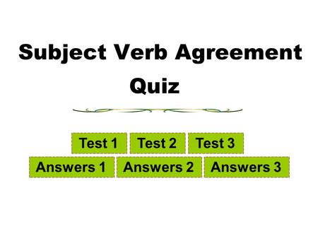 Subject Verb Agreement Test 1 Test 2 Test 3 Answers 1 Answers 2 Answers 3 Quiz.
