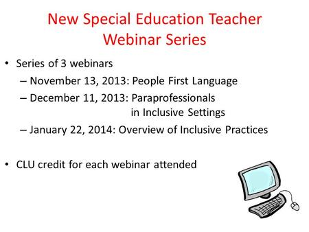 New Special Education Teacher Webinar Series Series of 3 webinars – November 13, 2013: People First Language – December 11, 2013: Paraprofessionals in.
