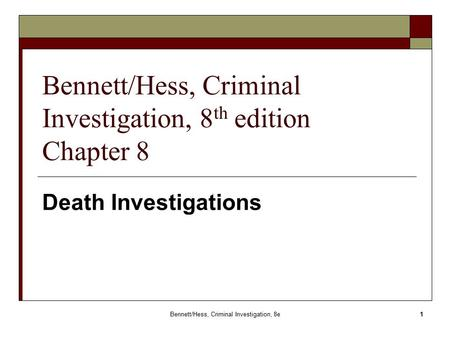 Bennett/Hess, Criminal Investigation, 8e 1 Bennett/Hess, Criminal Investigation, 8 th edition Chapter 8 Death Investigations.