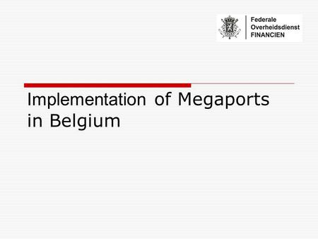 Implementation of Megaports in Belgium. Partners in the Initiative Why Antwerp? - volume - Logistical importance Why Megaports? - European context - Commercial.
