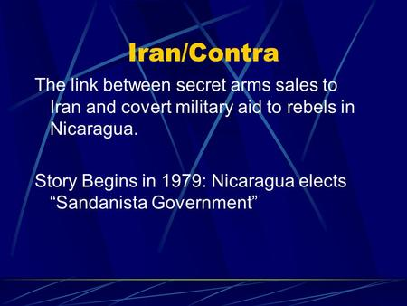 "Iran/Contra The link between secret arms sales to Iran and covert military aid to rebels in Nicaragua. Story Begins in 1979: Nicaragua elects ""Sandanista."